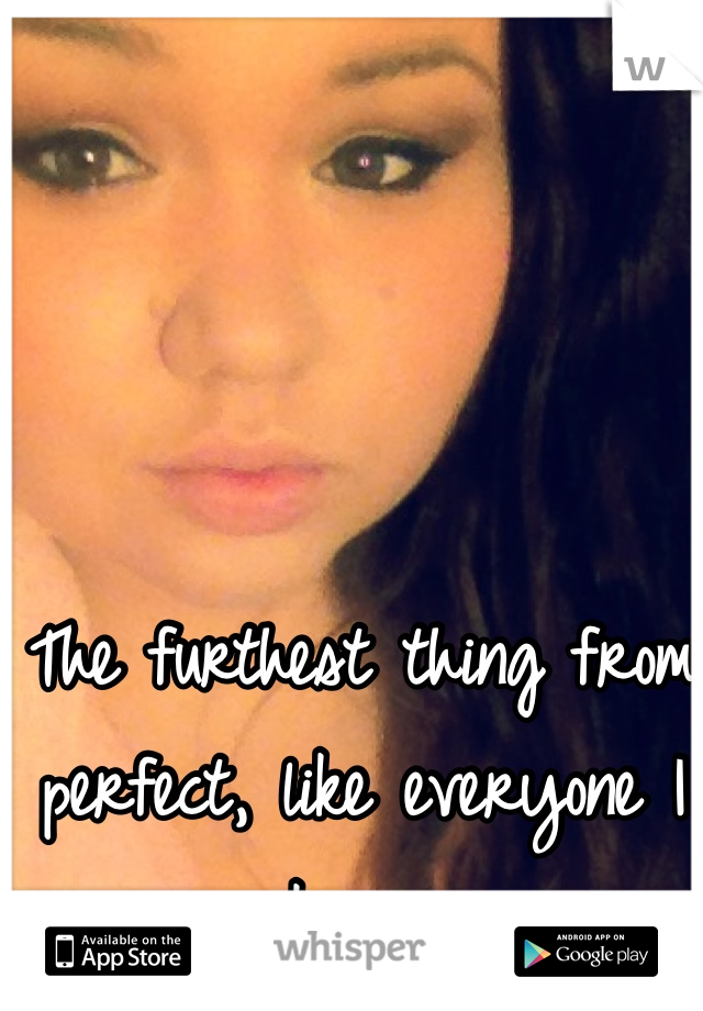 The furthest thing from perfect, like everyone I know.