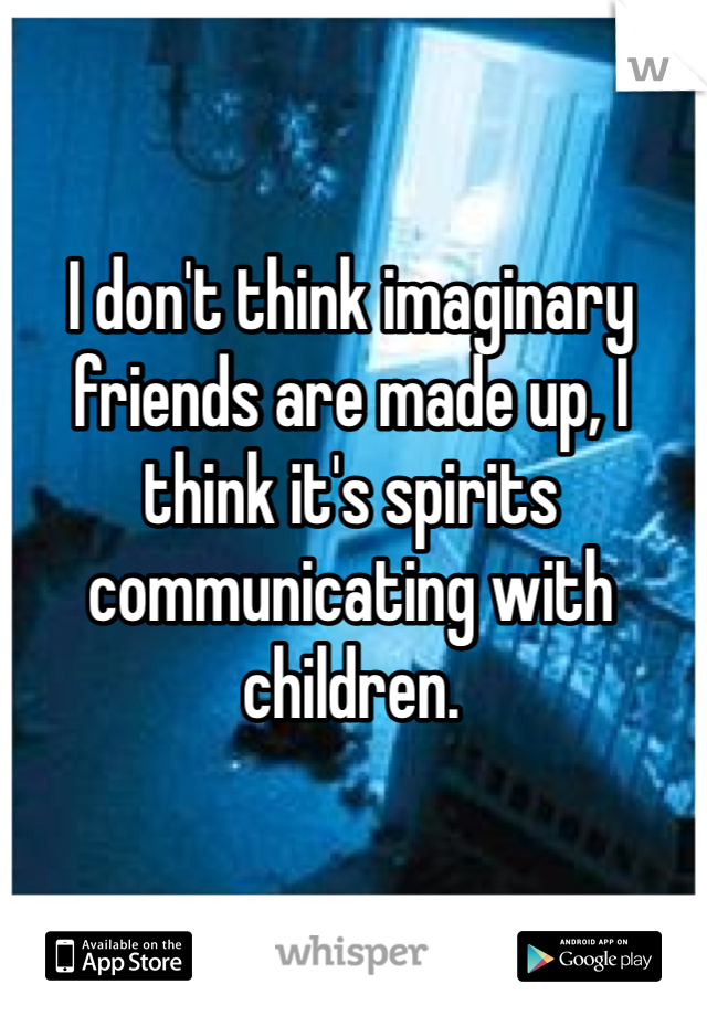 I don't think imaginary friends are made up, I think it's spirits communicating with children.