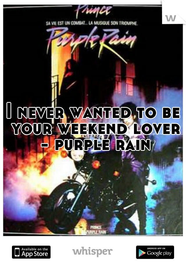 I never wanted to be your weekend lover - purple rain