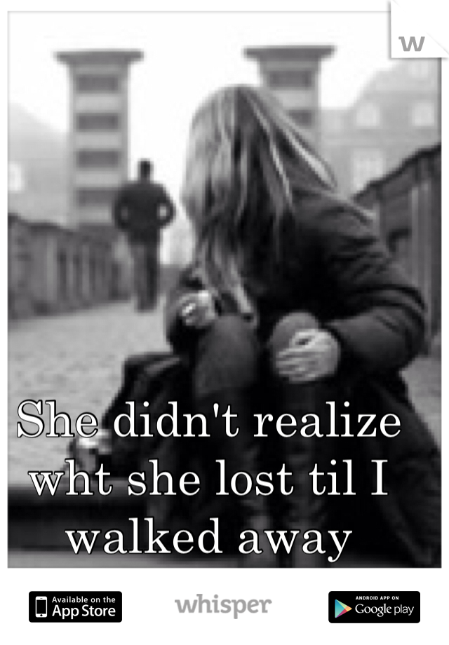 She didn't realize wht she lost til I walked away
