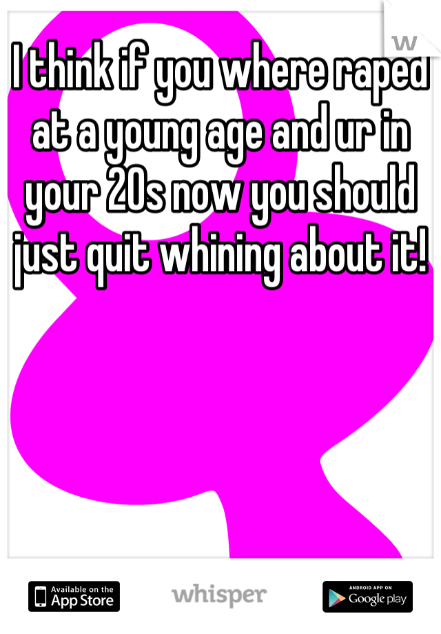 I think if you where raped at a young age and ur in your 20s now you should just quit whining about it!