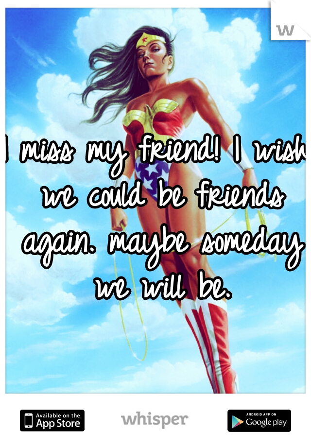 I miss my friend! I wish we could be friends again. maybe someday we will be.