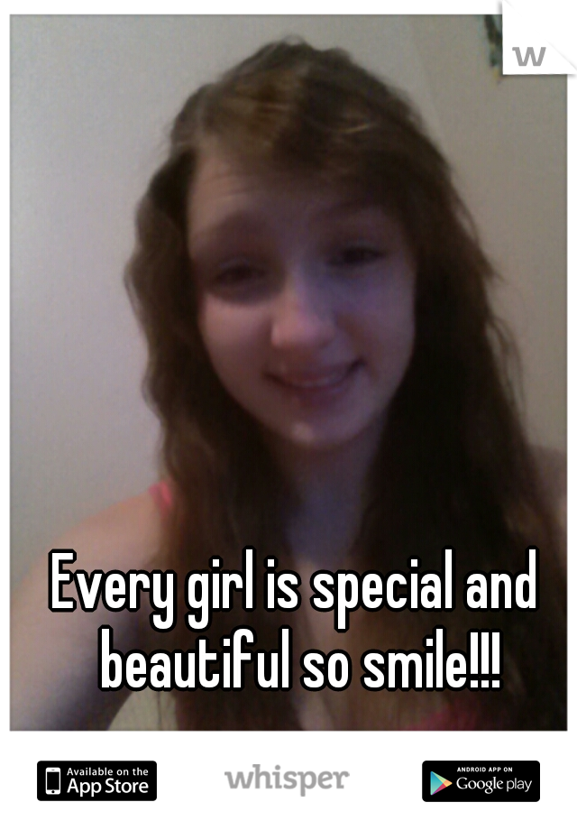 Every girl is special and beautiful so smile!!!