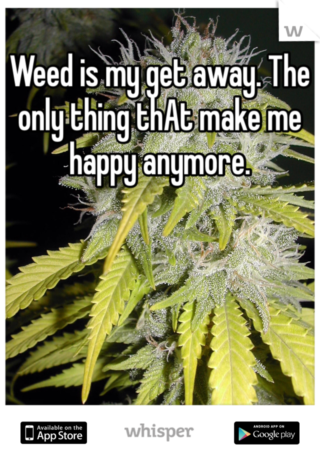 Weed is my get away. The only thing thAt make me happy anymore.