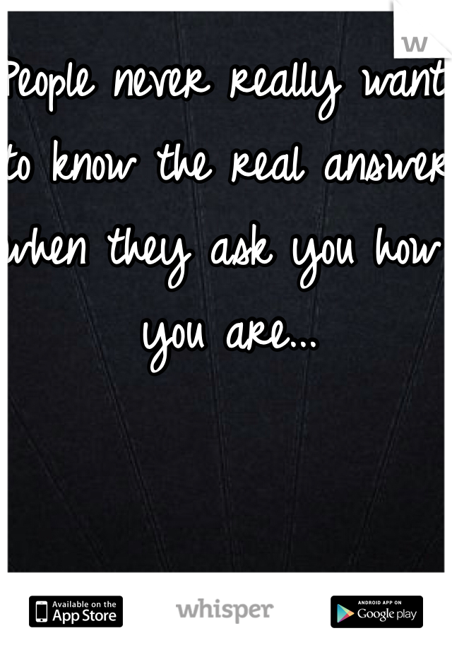 People never really want to know the real answer when they ask you how you are...