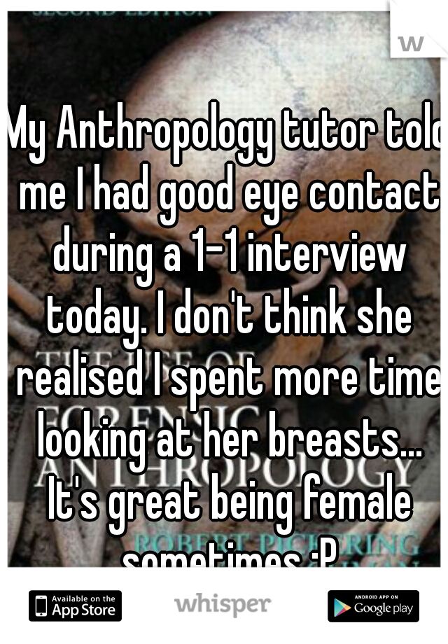 My Anthropology tutor told me I had good eye contact during a 1-1 interview today. I don't think she realised I spent more time looking at her breasts... It's great being female sometimes :P