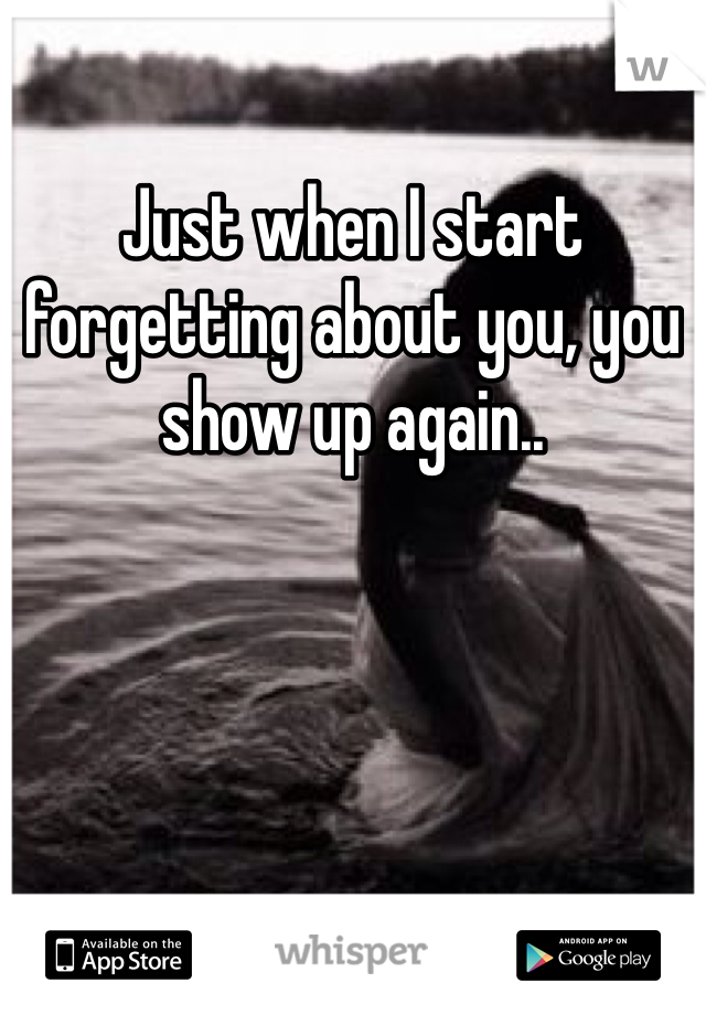 Just when I start forgetting about you, you show up again..