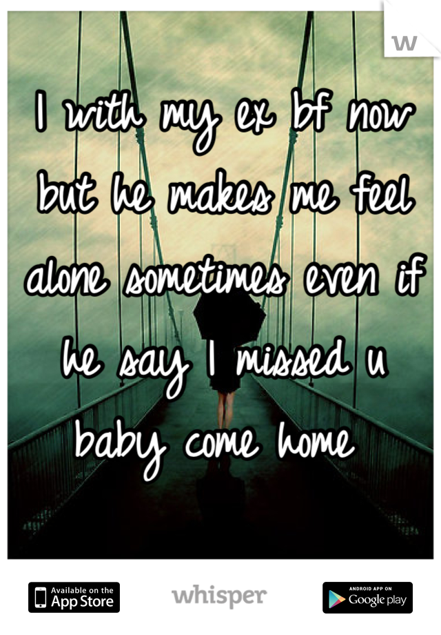 I with my ex bf now but he makes me feel alone sometimes even if he say I missed u baby come home