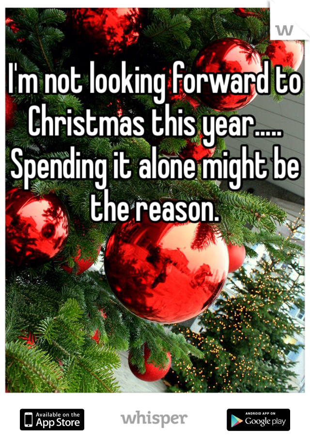 I'm not looking forward to Christmas this year..... Spending it alone might be the reason.