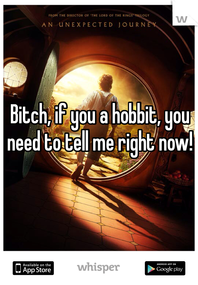 Bitch, if you a hobbit, you need to tell me right now!