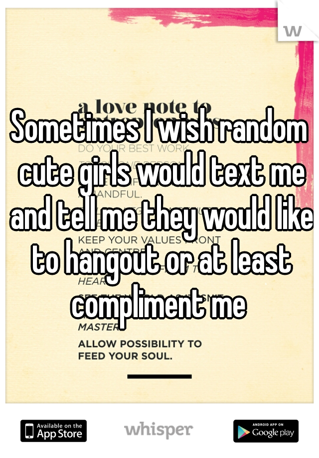 Sometimes I wish random cute girls would text me and tell me they would like to hangout or at least compliment me