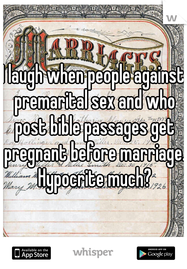 I laugh when people against premarital sex and who post bible passages get pregnant before marriage. Hypocrite much?