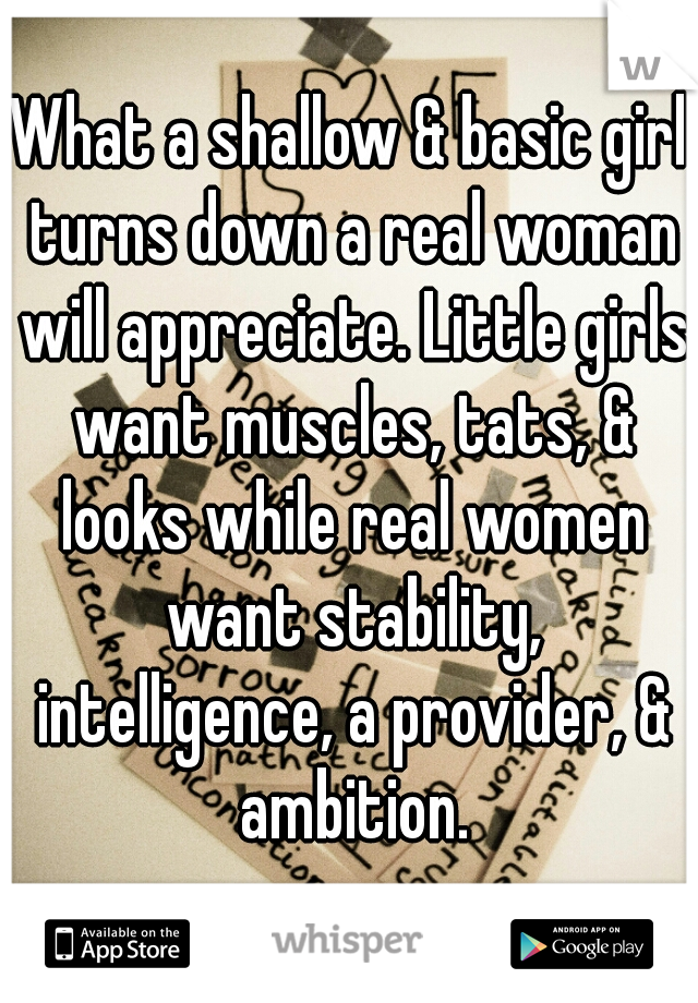 What a shallow & basic girl turns down a real woman will appreciate. Little girls want muscles, tats, & looks while real women want stability, intelligence, a provider, & ambition.