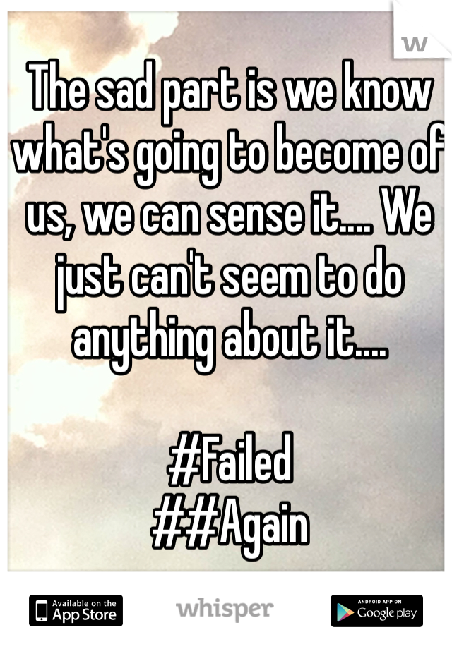 The sad part is we know what's going to become of us, we can sense it.... We just can't seem to do anything about it....  #Failed ##Again