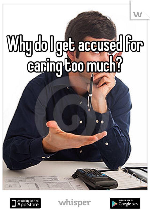 Why do I get accused for caring too much?
