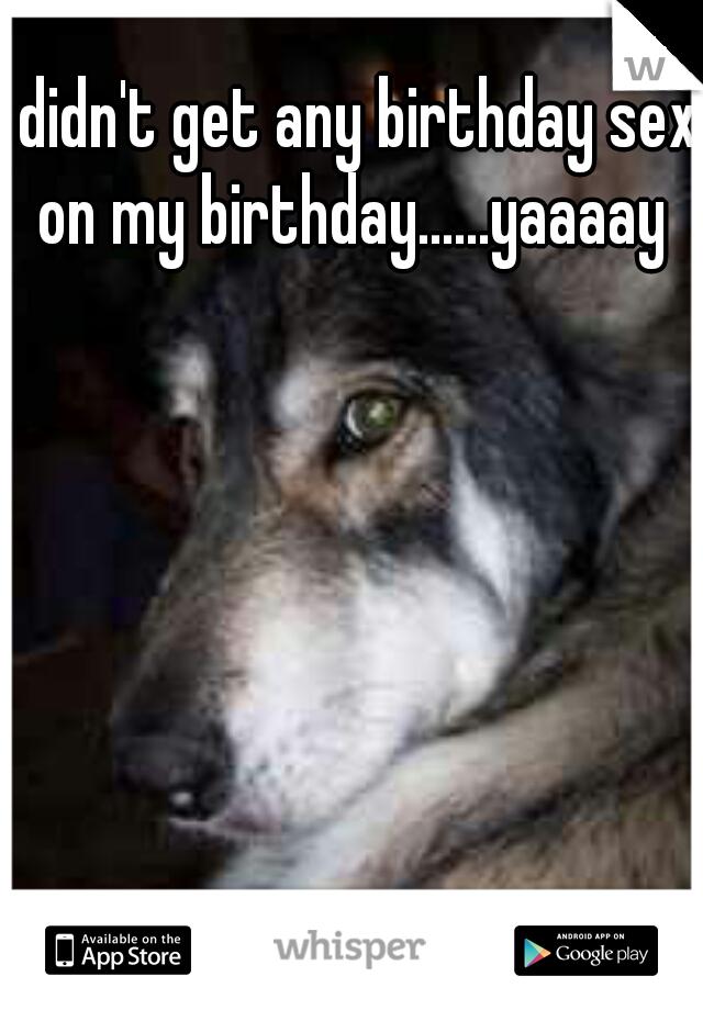 didn't get any birthday sex on my birthday......yaaaay