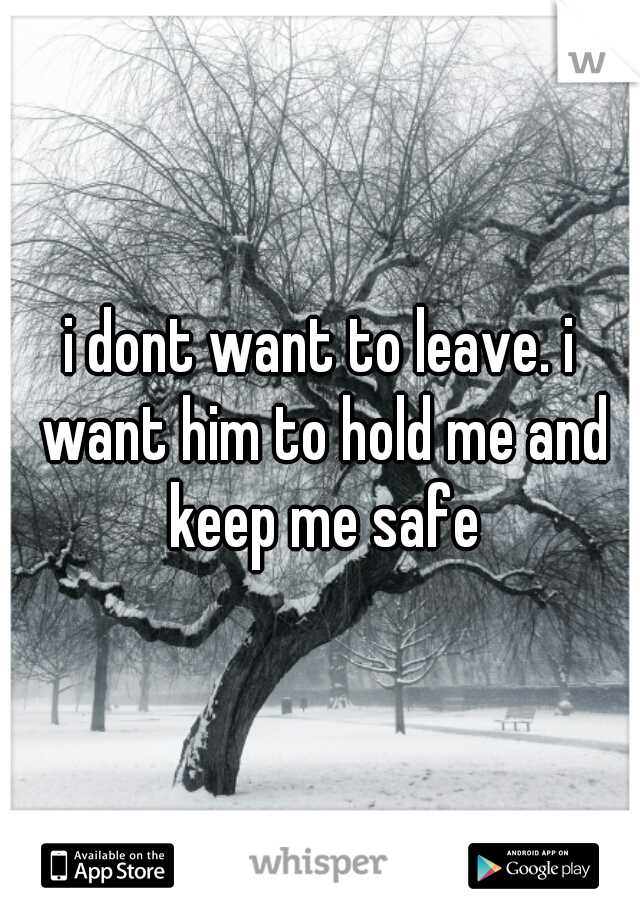 i dont want to leave. i want him to hold me and keep me safe