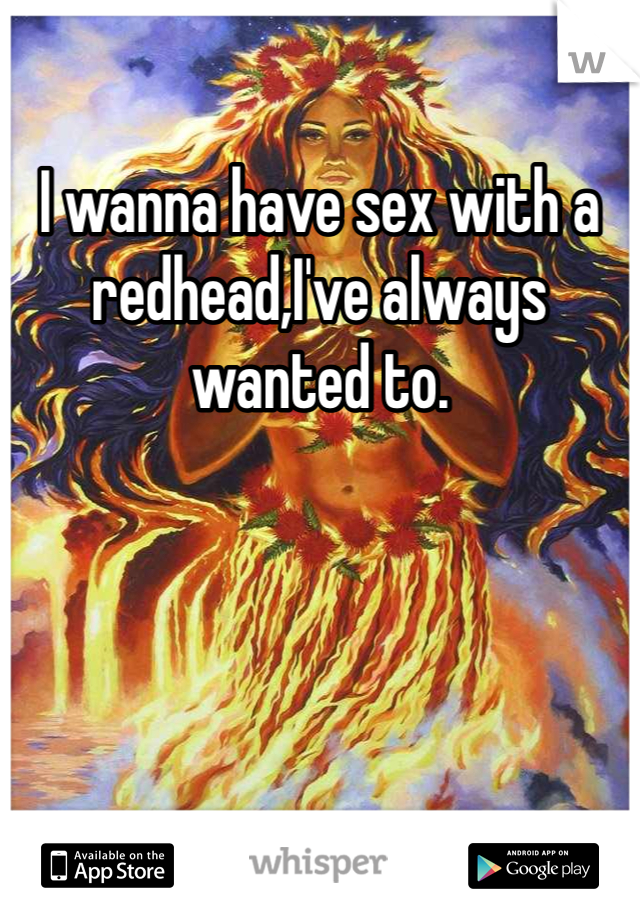 I wanna have sex with a redhead,I've always wanted to.