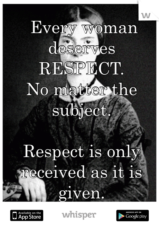 Every woman deserves RESPECT.  No matter the subject.  Respect is only received as it is given.