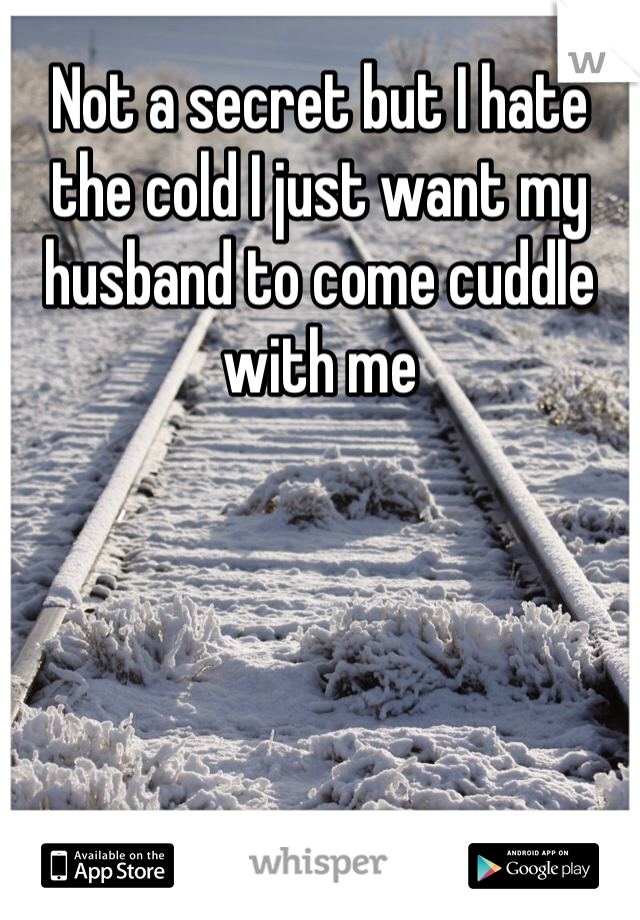 Not a secret but I hate the cold I just want my husband to come cuddle with me