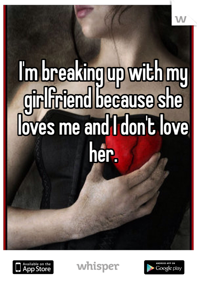 I'm breaking up with my girlfriend because she loves me and I don't love her.
