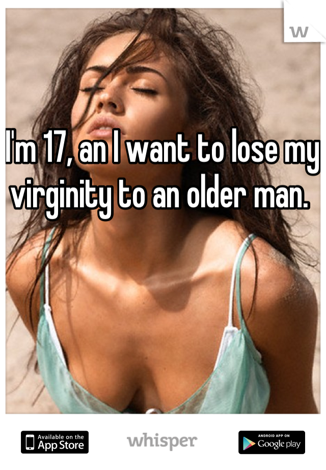 I'm 17, an I want to lose my virginity to an older man.