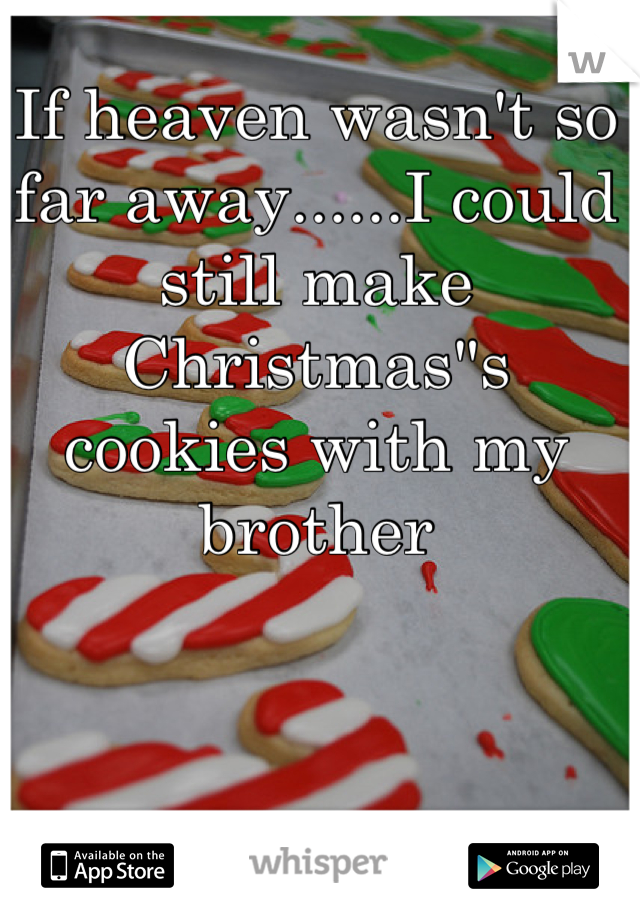 "If heaven wasn't so far away......I could still make Christmas""s cookies with my brother"