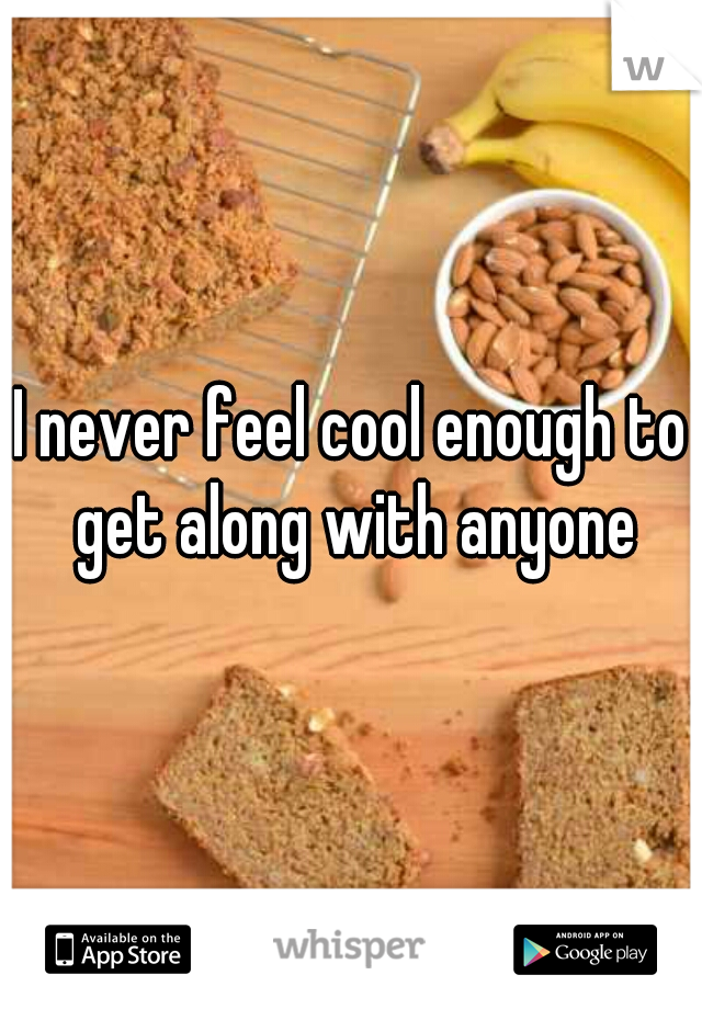 I never feel cool enough to get along with anyone