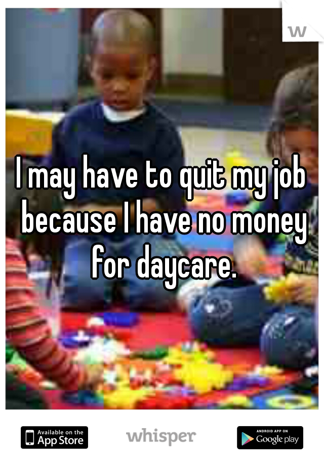 I may have to quit my job because I have no money for daycare.