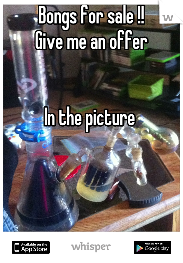 Bongs for sale !!  Give me an offer    In the picture