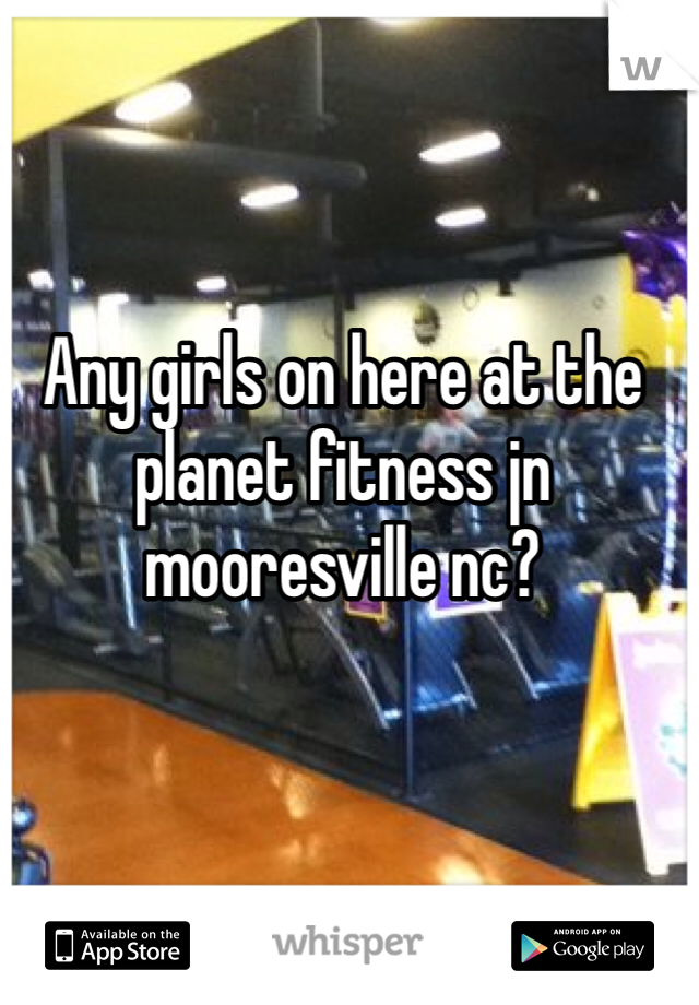 Any girls on here at the planet fitness jn mooresville nc?