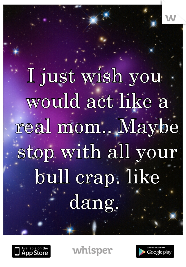 I just wish you would act like a real mom.. Maybe stop with all your bull crap. like dang.