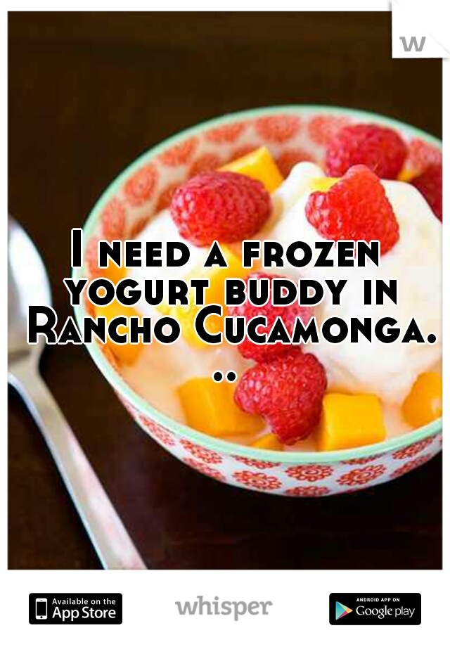 I need a frozen yogurt buddy in Rancho Cucamonga. ..