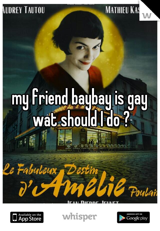 my friend baybay is gay wat should I do ?