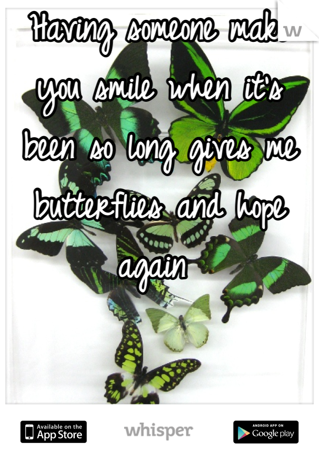 Having someone make you smile when it's been so long gives me butterflies and hope again