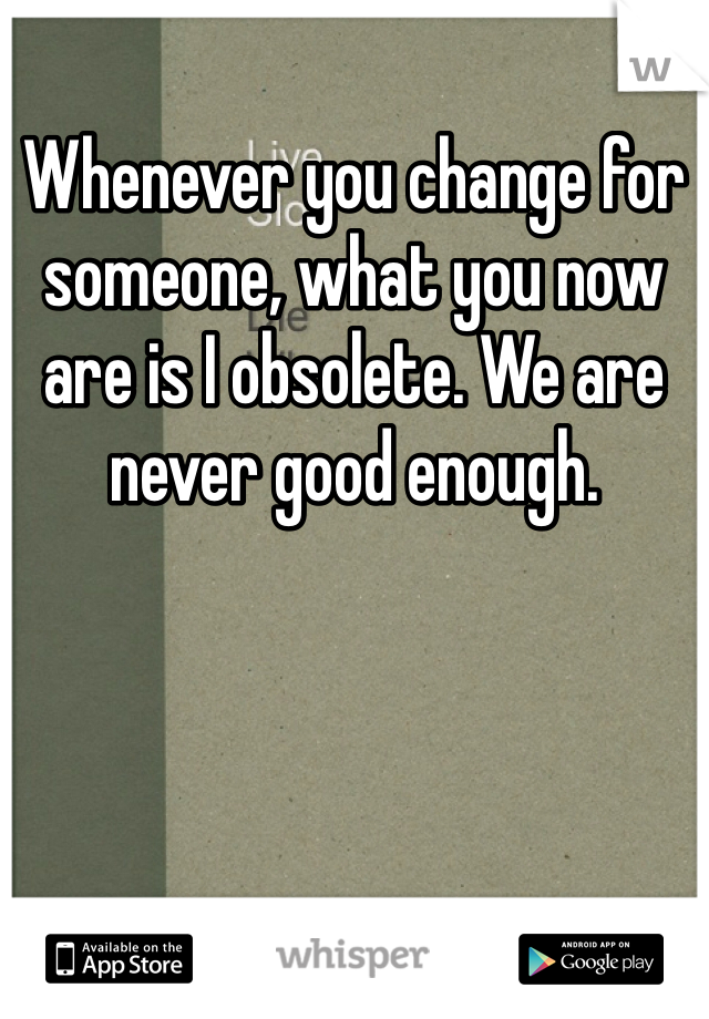 Whenever you change for someone, what you now are is I obsolete. We are never good enough.