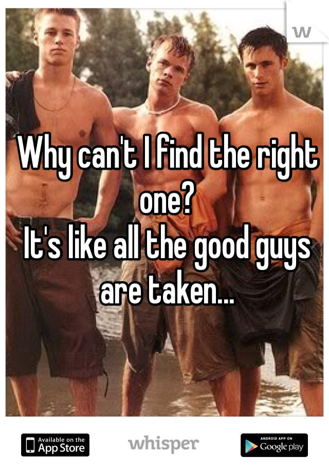 Why can't I find the right one? It's like all the good guys are taken...