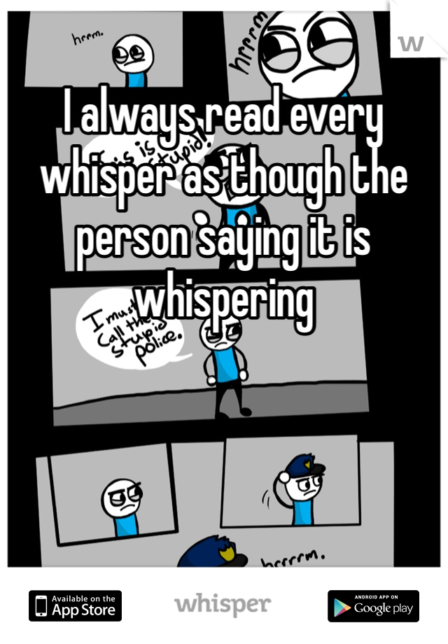 I always read every whisper as though the person saying it is whispering