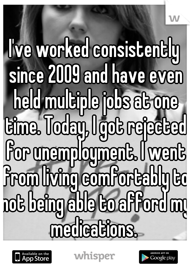 I've worked consistently since 2009 and have even held multiple jobs at one time. Today, I got rejected for unemployment. I went from living comfortably to not being able to afford my medications.