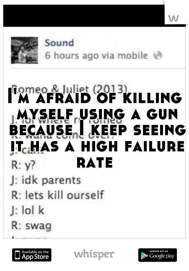 I'm afraid of killing myself using a gun because I keep seeing it has a high failure rate