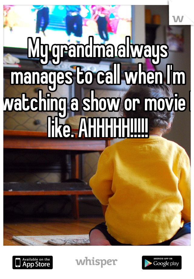 My grandma always manages to call when I'm watching a show or movie I like. AHHHHH!!!!!