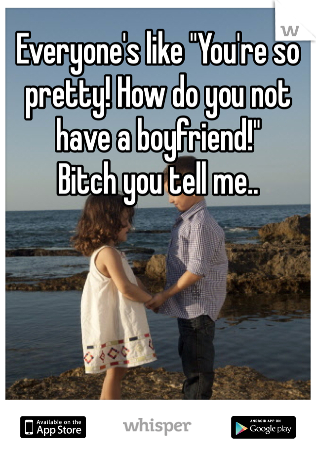 """Everyone's like """"You're so pretty! How do you not have a boyfriend!""""  Bitch you tell me.."""