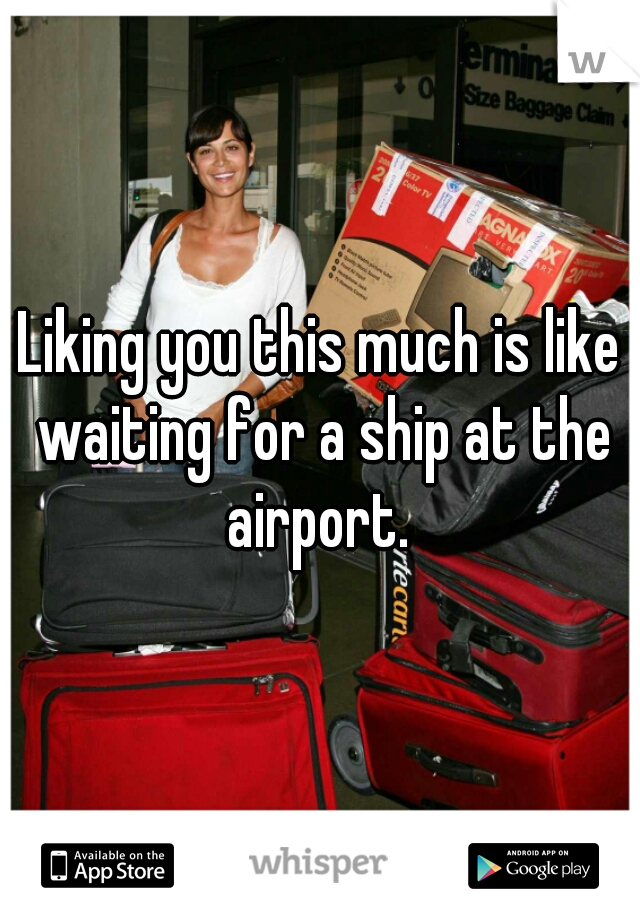 Liking you this much is like waiting for a ship at the airport.