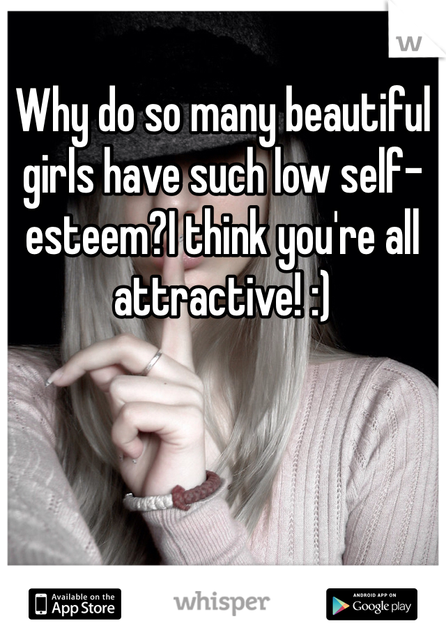 Why do so many beautiful girls have such low self-esteem?I think you're all attractive! :)