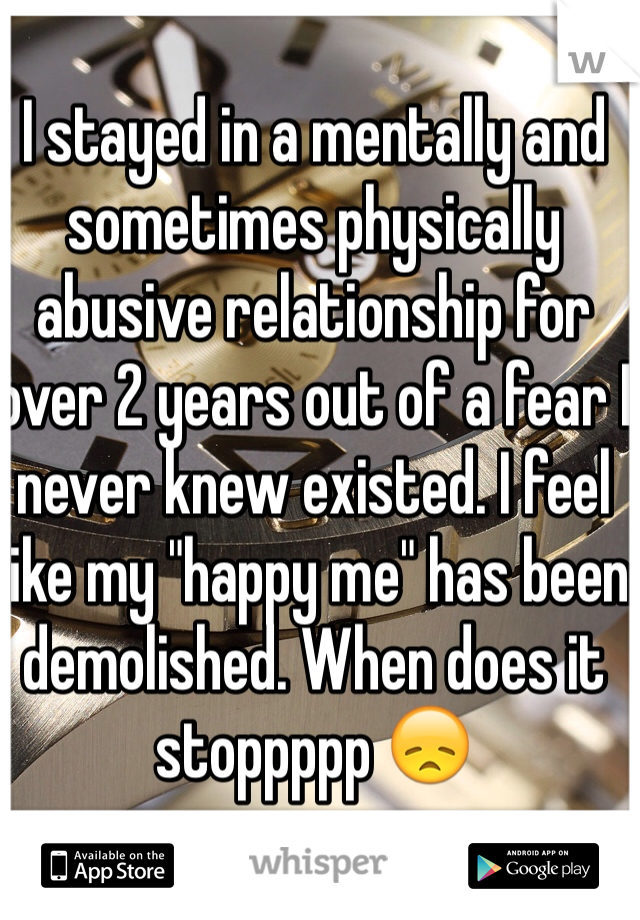 "I stayed in a mentally and sometimes physically abusive relationship for over 2 years out of a fear I never knew existed. I feel like my ""happy me"" has been demolished. When does it stoppppp 😞"