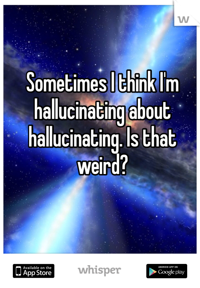 Sometimes I think I'm hallucinating about hallucinating. Is that weird?