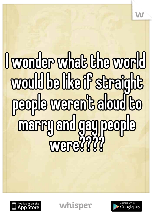 I wonder what the world would be like if straight people weren't aloud to marry and gay people were????
