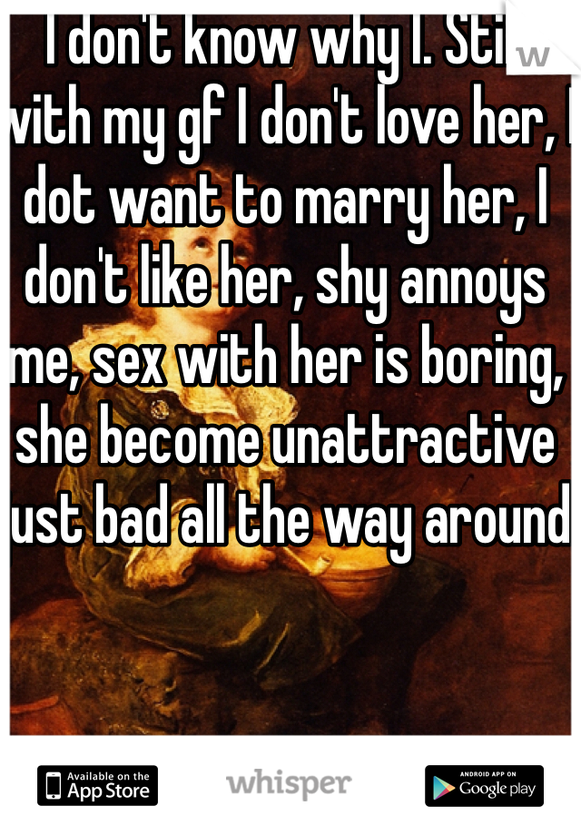 I don't know why I. Still with my gf I don't love her, I dot want to marry her, I don't like her, shy annoys me, sex with her is boring, she become unattractive just bad all the way around