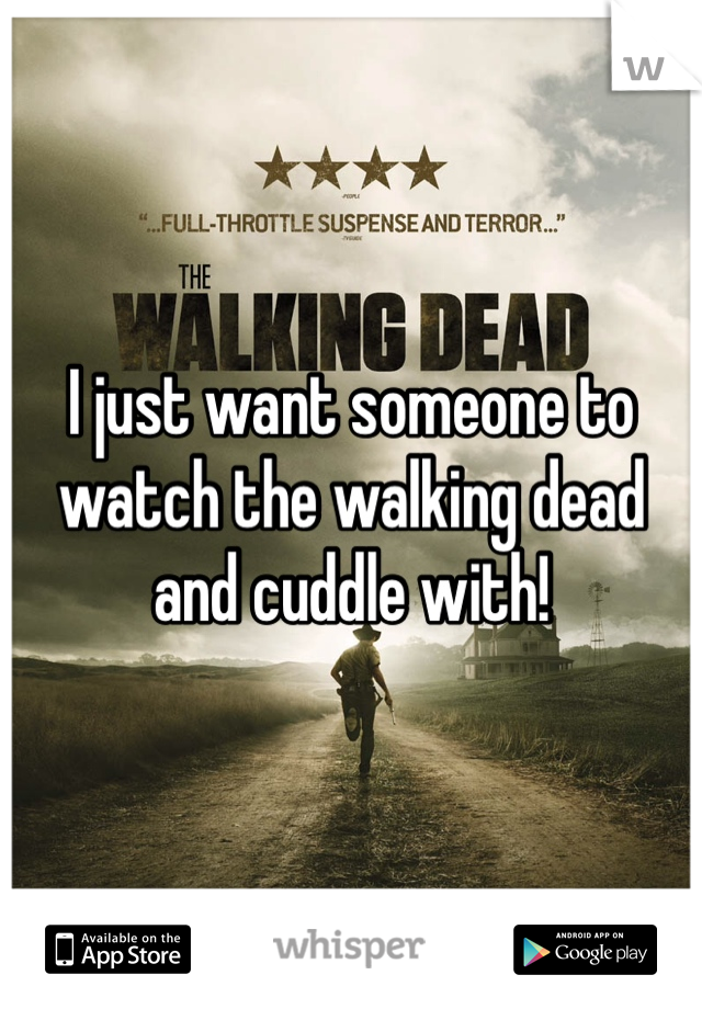 I just want someone to watch the walking dead and cuddle with!