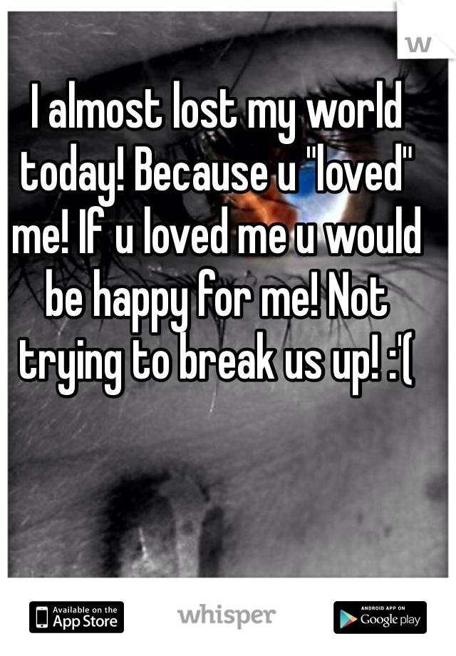 "I almost lost my world today! Because u ""loved"" me! If u loved me u would be happy for me! Not trying to break us up! :'("